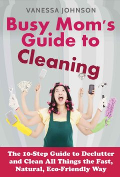The 10-Step Guide to Declutter and Clean All Things the Fast, Natural, Eco-Friendly Way