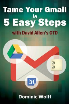 5-Steps to Organize Your Mail, Improve Productivity and Get Things Done Using Gmail, Google Drive, Google Tasks and Google Calendar